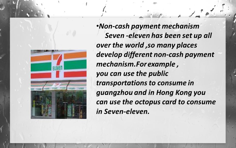 Non-cash payment mechanism Seven -eleven has been set up all over the world,so many places develop different non-cash payment mechanism.For example, you can use the public transportations to consume in guangzhou and in Hong Kong you can use the octopus card to consume in Seven-eleven.