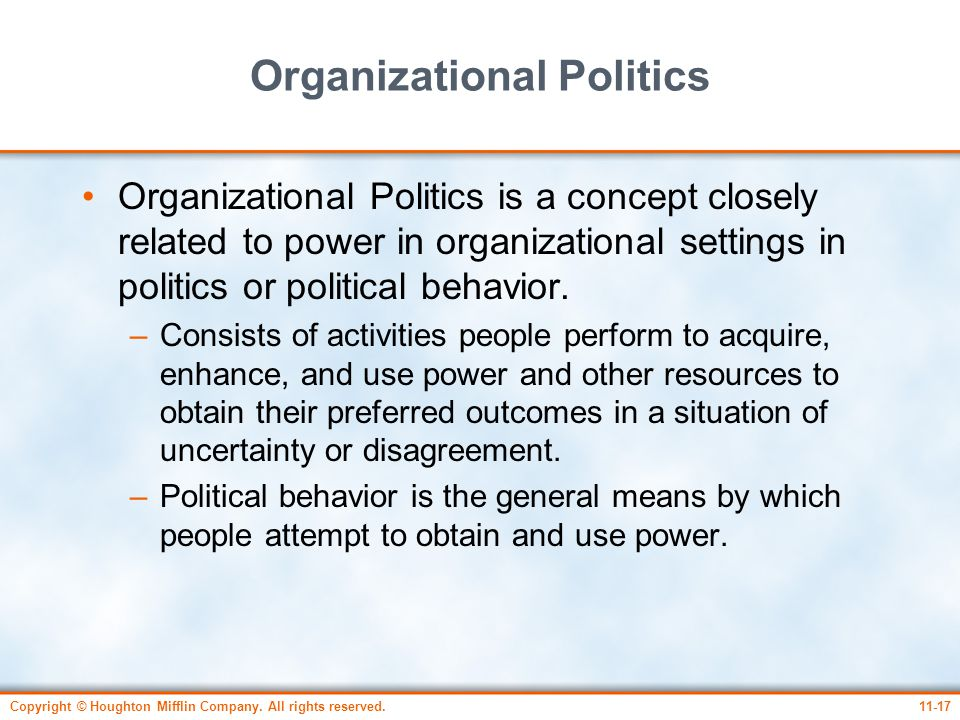 Copyright © Houghton Mifflin Company. All rights reserved.11-17 Organizational Politics Organizational Politics is a concept closely related to power