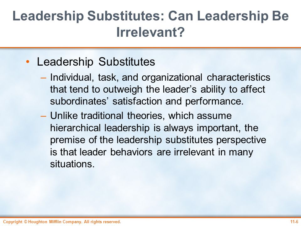 Copyright © Houghton Mifflin Company. All rights reserved.11-6 Leadership Substitutes: Can Leadership Be Irrelevant? Leadership Substitutes –Individua