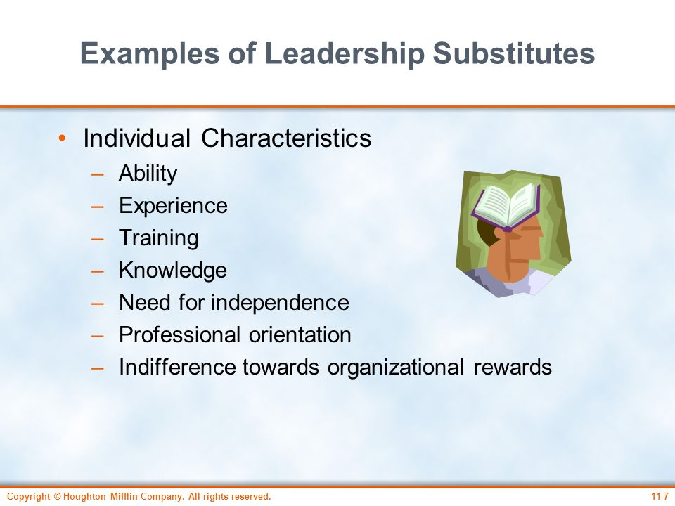 Copyright © Houghton Mifflin Company. All rights reserved.11-7 Examples of Leadership Substitutes Individual Characteristics – Ability – Experience –