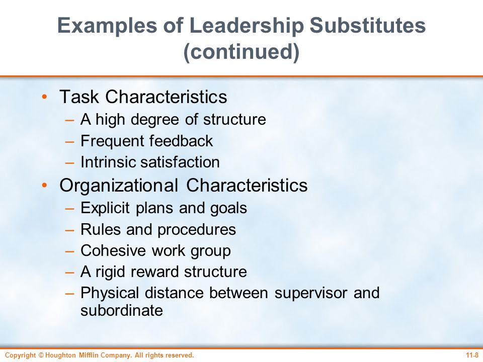 Copyright © Houghton Mifflin Company. All rights reserved.11-8 Examples of Leadership Substitutes (continued) Task Characteristics –A high degree of s