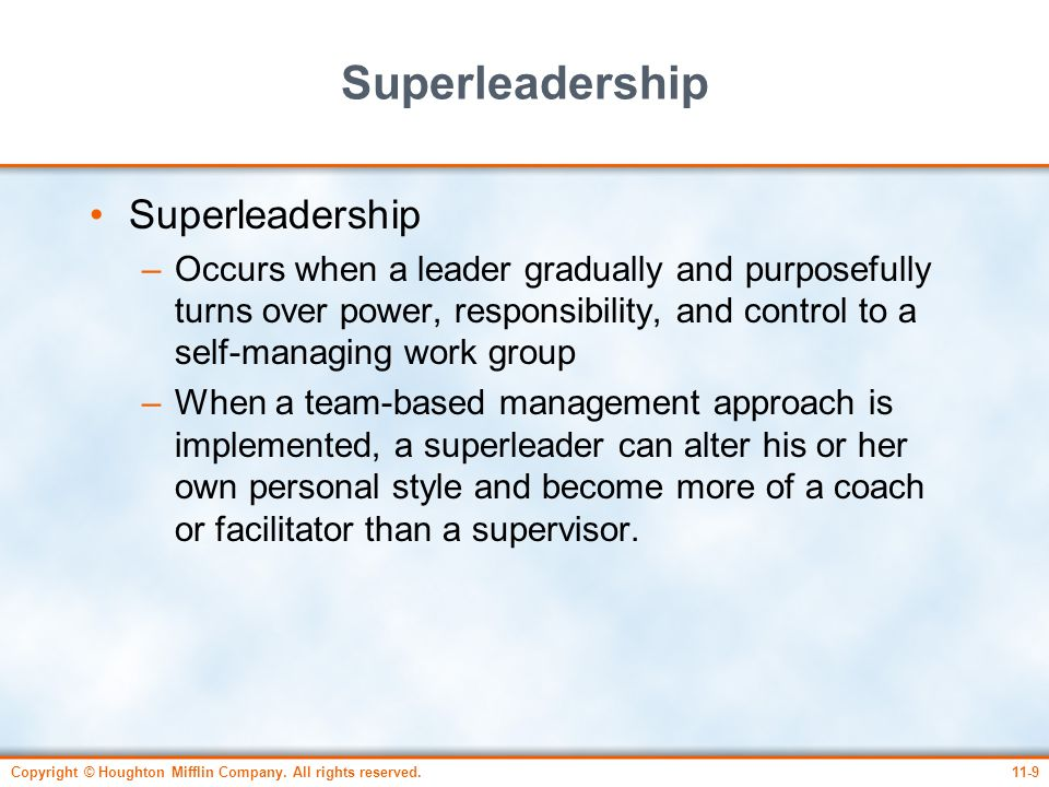Copyright © Houghton Mifflin Company. All rights reserved.11-9 Superleadership –Occurs when a leader gradually and purposefully turns over power, resp