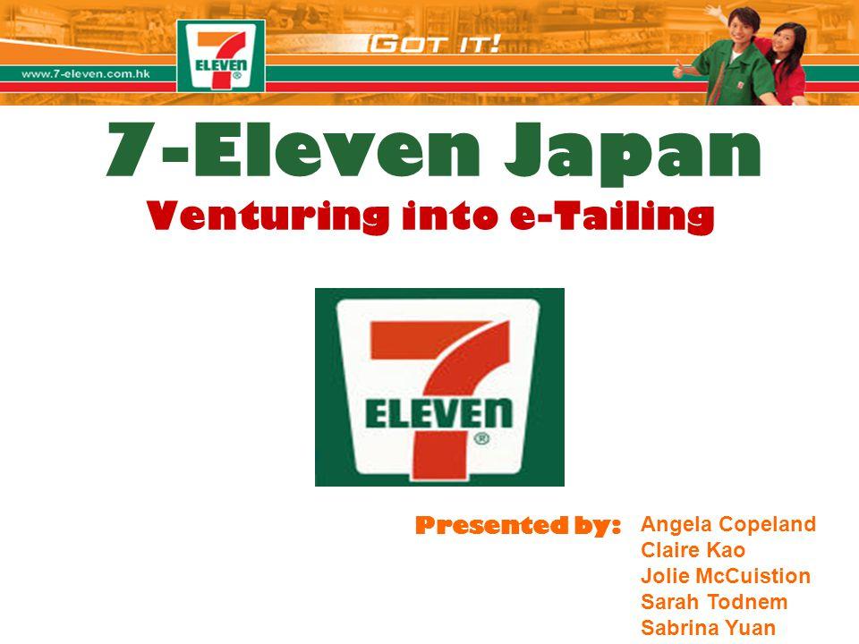 7-Eleven Japan Venturing into e-Tailing Presented by: Angela Copeland Claire Kao Jolie McCuistion Sarah Todnem Sabrina Yuan