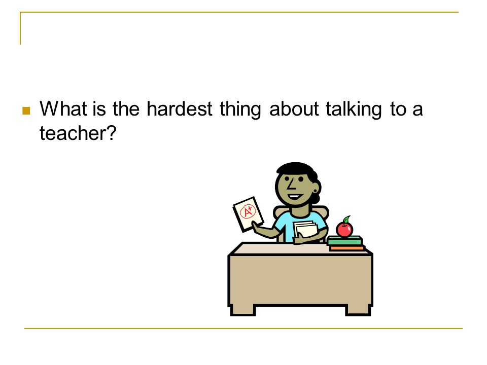 What is the hardest thing about talking to a teacher?