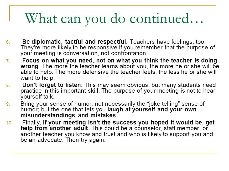 What can you do continued… 6. Be diplomatic, tactful and respectful. Teachers have feelings, too. They're more likely to be responsive if you remember