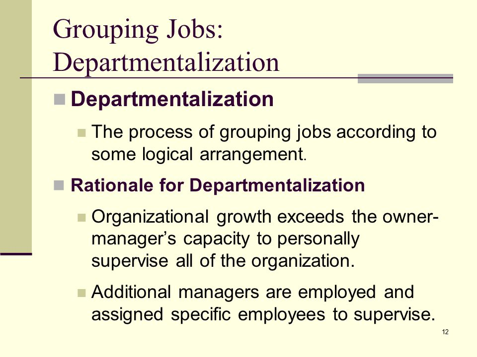 12 Grouping Jobs: Departmentalization Departmentalization The process of grouping jobs according to some logical arrangement.