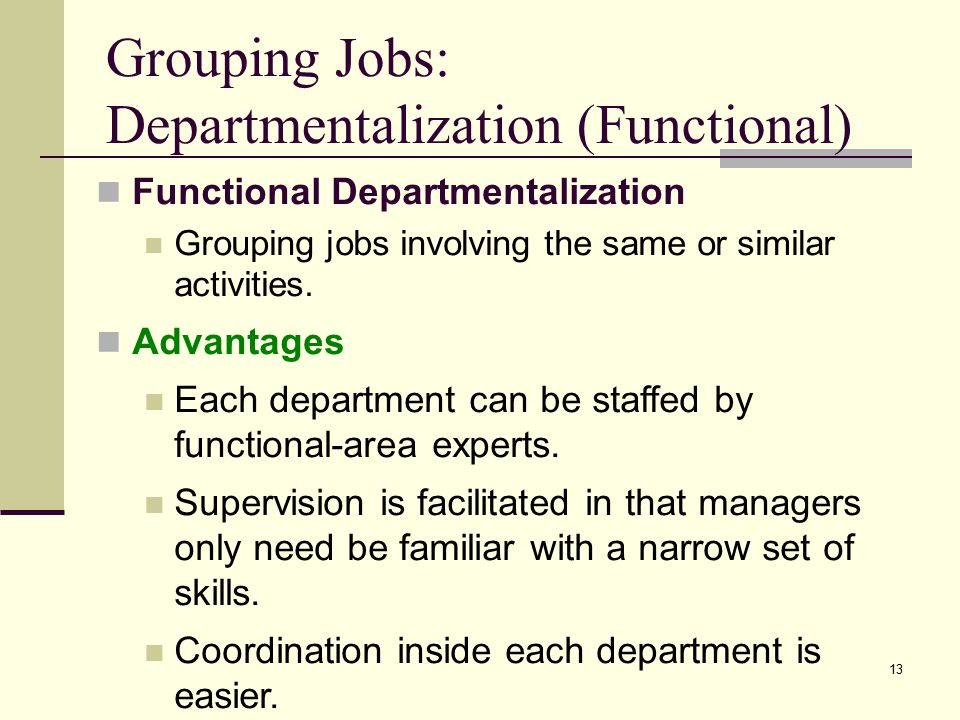 13 Grouping Jobs: Departmentalization (Functional) Functional Departmentalization Grouping jobs involving the same or similar activities.