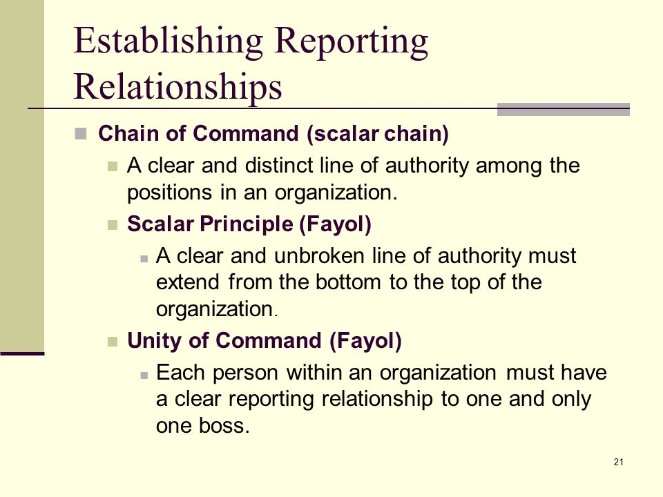 21 Establishing Reporting Relationships Chain of Command (scalar chain) A clear and distinct line of authority among the positions in an organization.