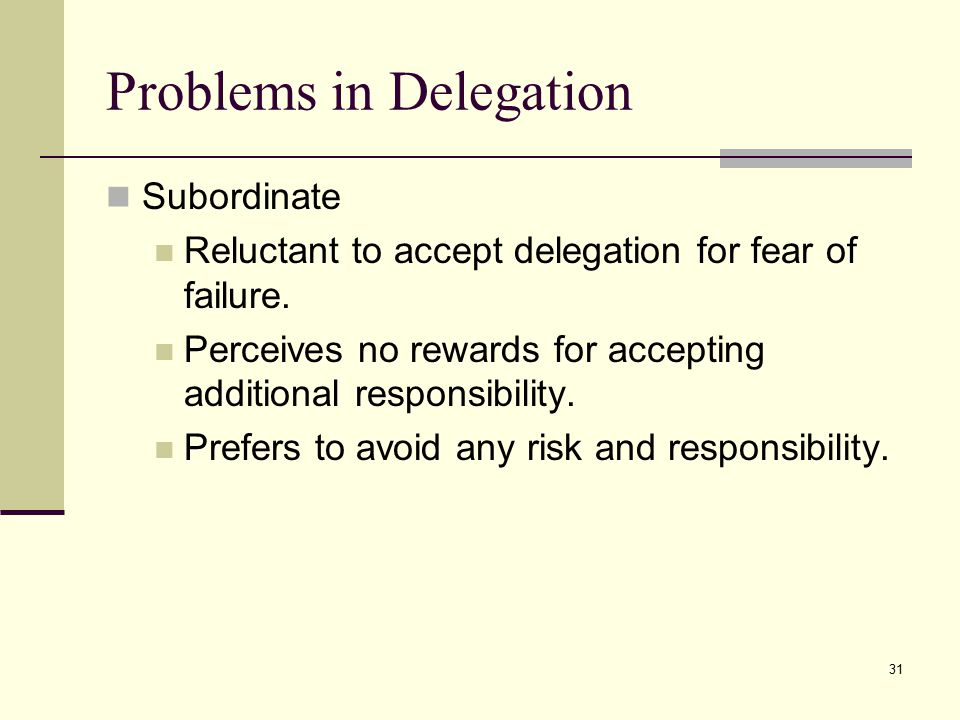 31 Problems in Delegation Subordinate Reluctant to accept delegation for fear of failure.