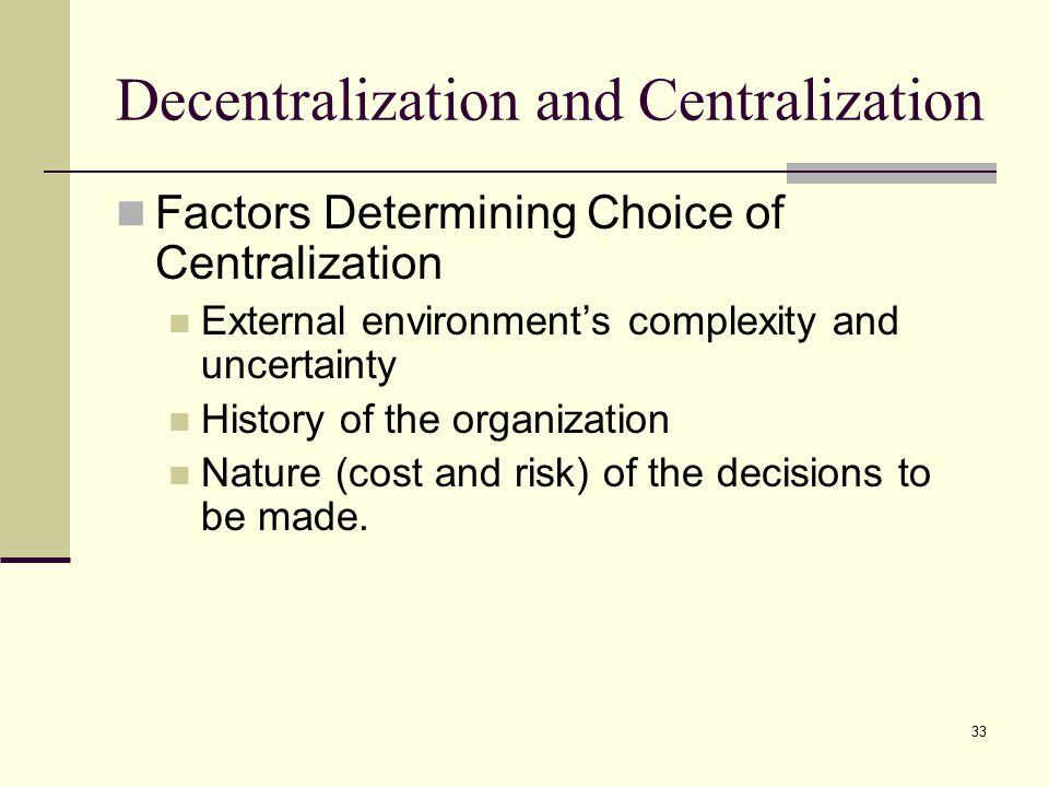 33 Decentralization and Centralization Factors Determining Choice of Centralization External environment's complexity and uncertainty History of the organization Nature (cost and risk) of the decisions to be made.