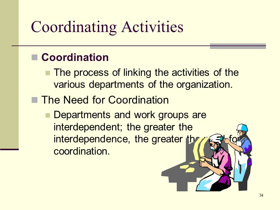 34 Coordinating Activities Coordination The process of linking the activities of the various departments of the organization.
