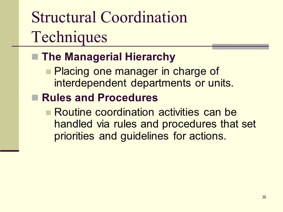 36 Structural Coordination Techniques The Managerial Hierarchy Placing one manager in charge of interdependent departments or units. Rules and Procedu