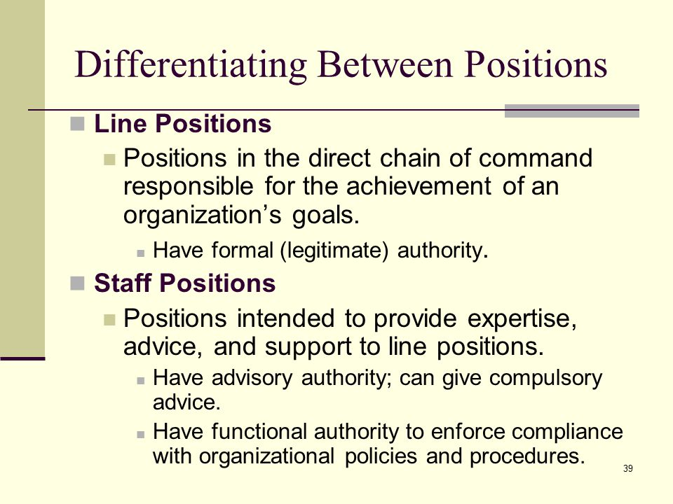 39 Differentiating Between Positions Line Positions Positions in the direct chain of command responsible for the achievement of an organization's goals.
