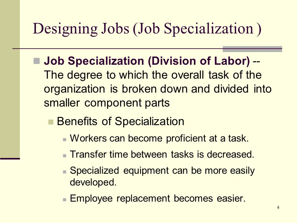 4 Designing Jobs (Job Specialization ) Job Specialization (Division of Labor) -- The degree to which the overall task of the organization is broken down and divided into smaller component parts Benefits of Specialization Workers can become proficient at a task.