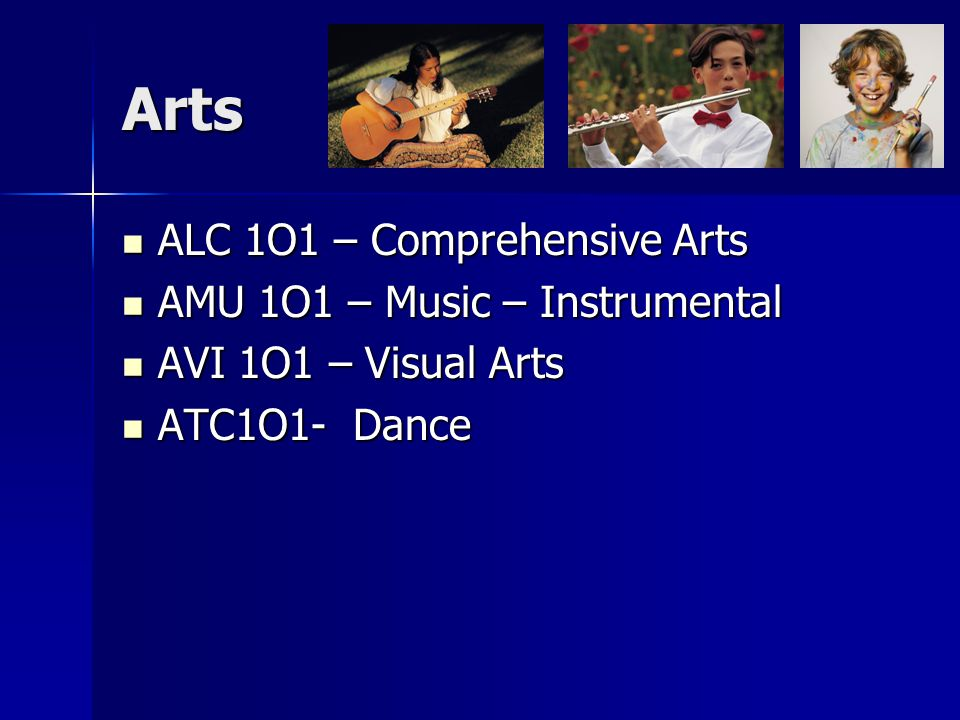 Arts ALC 1O1 – Comprehensive Arts ALC 1O1 – Comprehensive Arts AMU 1O1 – Music – Instrumental AMU 1O1 – Music – Instrumental AVI 1O1 – Visual Arts AVI 1O1 – Visual Arts ATC1O1- Dance ATC1O1- Dance