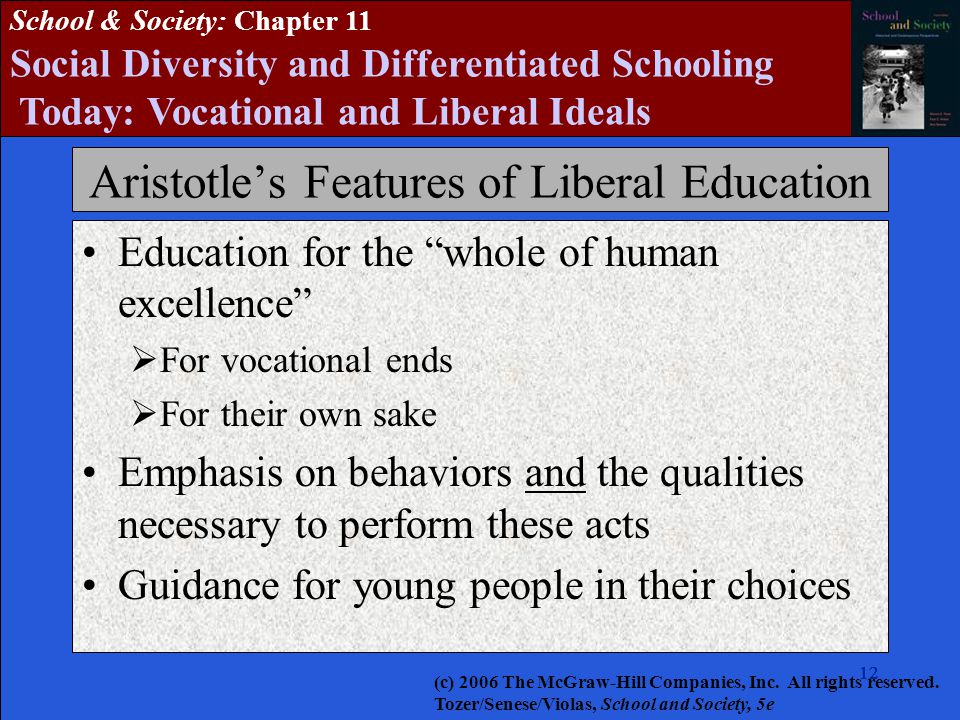 12 School & Society: Chapter 11 Social Diversity and Differentiated Schooling Today: Vocational and Liberal Ideals Aristotle's Features of Liberal Education Education for the whole of human excellence  For vocational ends  For their own sake Emphasis on behaviors and the qualities necessary to perform these acts Guidance for young people in their choices (c) 2006 The McGraw-Hill Companies, Inc.