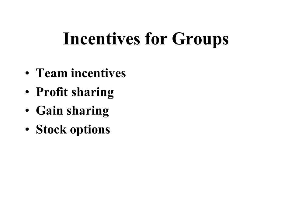 Incentives for Groups Team incentives Profit sharing Gain sharing Stock options