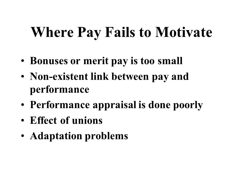 Where Pay Fails to Motivate Bonuses or merit pay is too small Non-existent link between pay and performance Performance appraisal is done poorly Effect of unions Adaptation problems