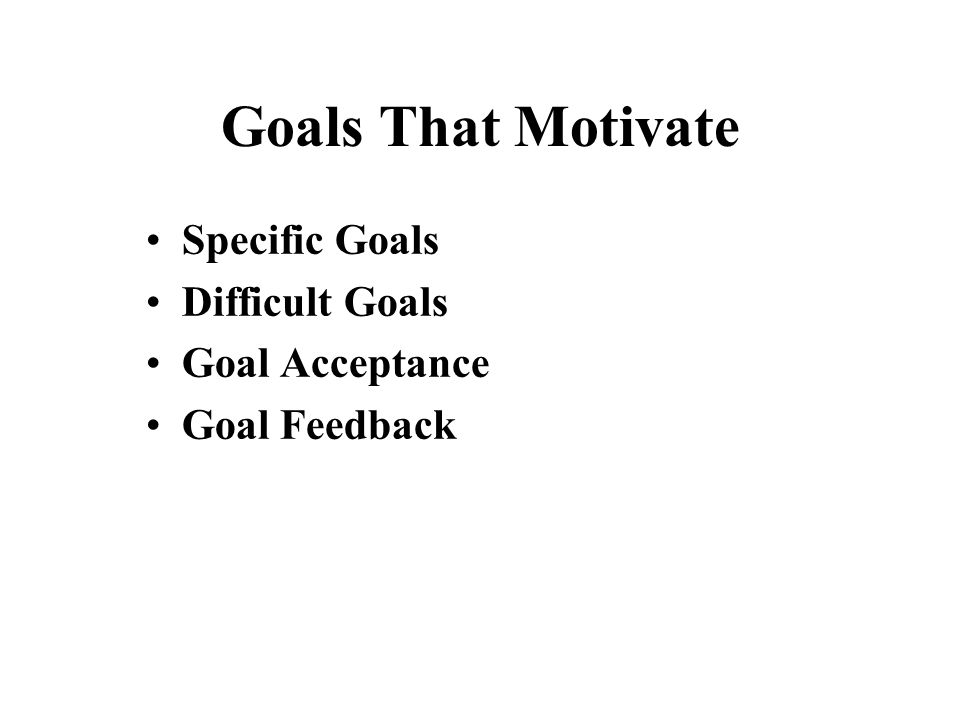 Goals That Motivate Specific Goals Difficult Goals Goal Acceptance Goal Feedback
