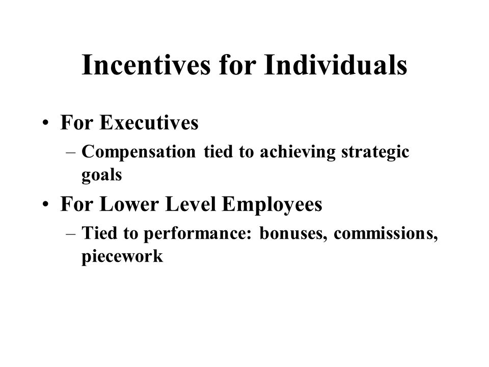 Incentives for Individuals For Executives –Compensation tied to achieving strategic goals For Lower Level Employees –Tied to performance: bonuses, commissions, piecework