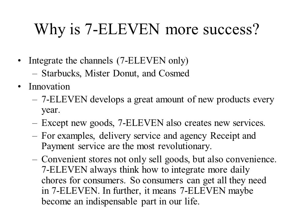 Why is 7-ELEVEN more success? Integrate the channels (7-ELEVEN only) –Starbucks, Mister Donut, and Cosmed Innovation –7-ELEVEN develops a great amount