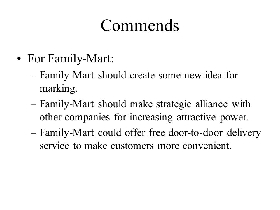 Commends For Family-Mart: –Family-Mart should create some new idea for marking. –Family-Mart should make strategic alliance with other companies for i
