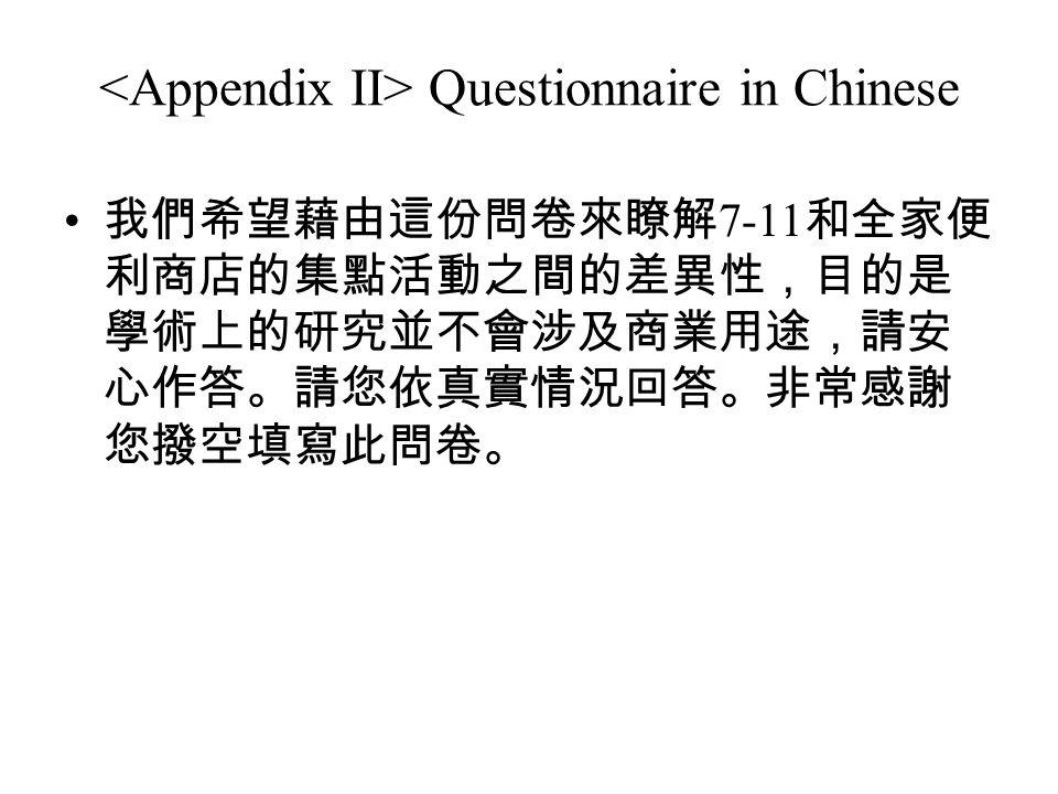Questionnaire in Chinese 我們希望藉由這份問卷來瞭解 7-11 和全家便 利商店的集點活動之間的差異性,目的是 學術上的研究並不會涉及商業用途,請安 心作答。請您依真實情況回答。非常感謝 您撥空填寫此問卷。