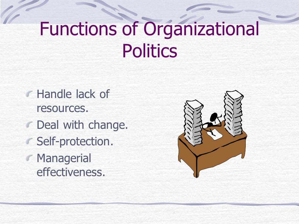 Functions of Organizational Politics Handle lack of resources.
