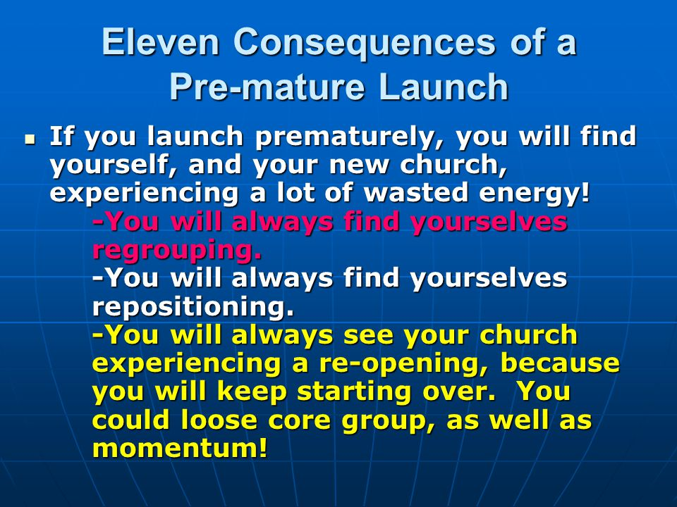 Eleven Consequences of a Pre-mature Launch If you launch prematurely, you will find yourself, and your new church, experiencing a lot of wasted energy.