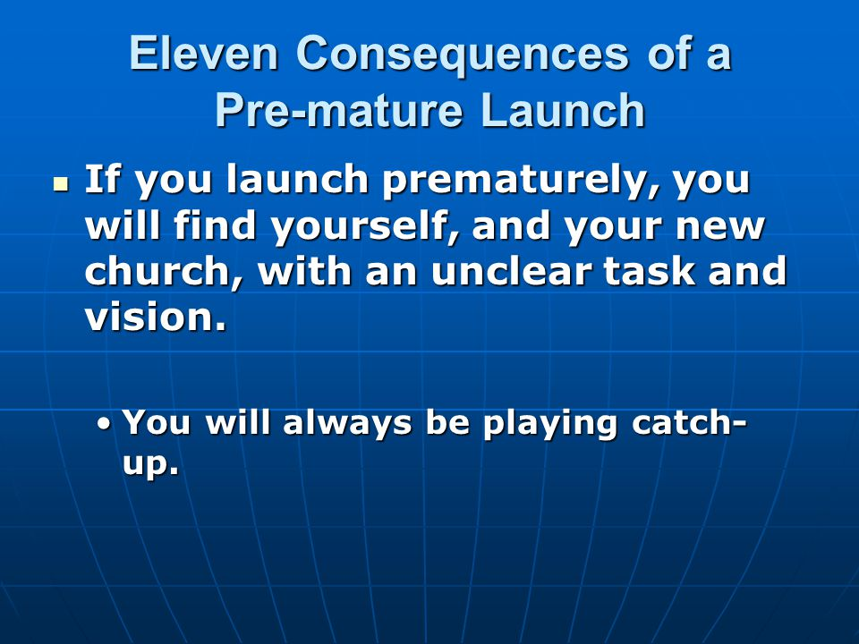 Eleven Consequences of a Pre-mature Launch If you launch prematurely, you will find yourself, and your new church, with an unclear task and vision.