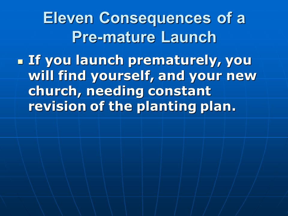 Eleven Consequences of a Pre-mature Launch If you launch prematurely, you will find yourself, and your new church, needing constant revision of the planting plan.