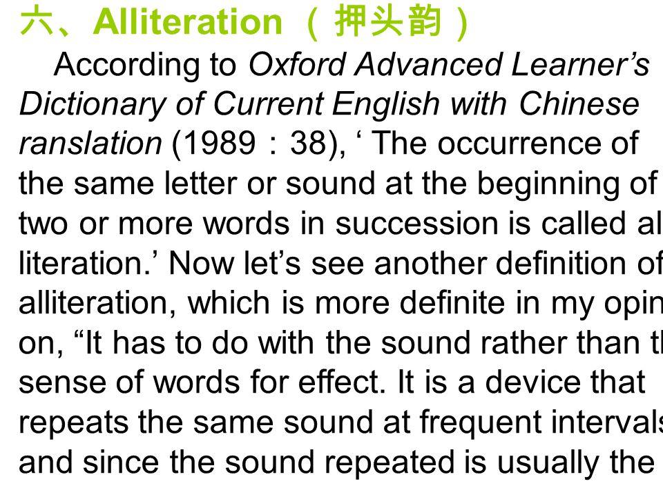 六、 Alliteration (押头韵) According to Oxford Advanced Learner's Dictionary of Current English with Chinese ranslation (1989 : 38), ' The occurrence of th