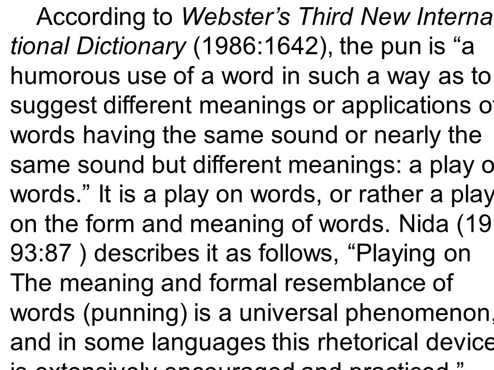 According to Webster's Third New Interna- tional Dictionary (1986:1642), the pun is a humorous use of a word in such a way as to suggest different meanings or applications of words having the same sound or nearly the same sound but different meanings: a play on words. It is a play on words, or rather a play on the form and meaning of words.