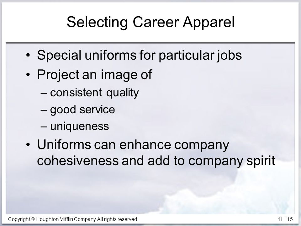 Copyright © Houghton Mifflin Company. All rights reserved. 11 | 15 Selecting Career Apparel Special uniforms for particular jobs Project an image of –