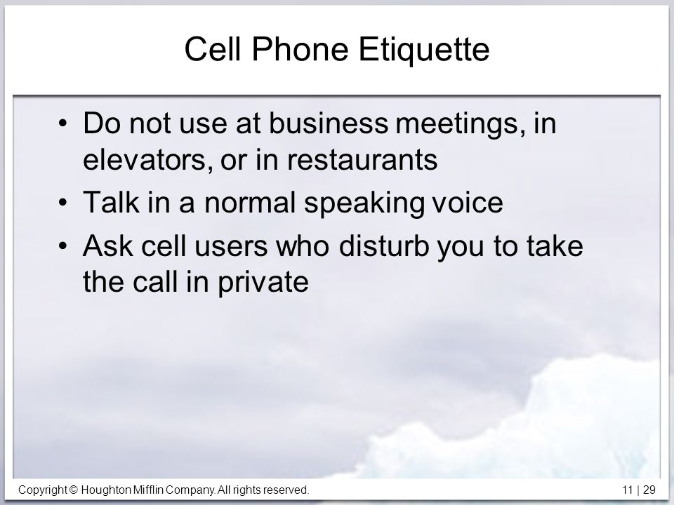 Copyright © Houghton Mifflin Company. All rights reserved. 11 | 29 Cell Phone Etiquette Do not use at business meetings, in elevators, or in restauran