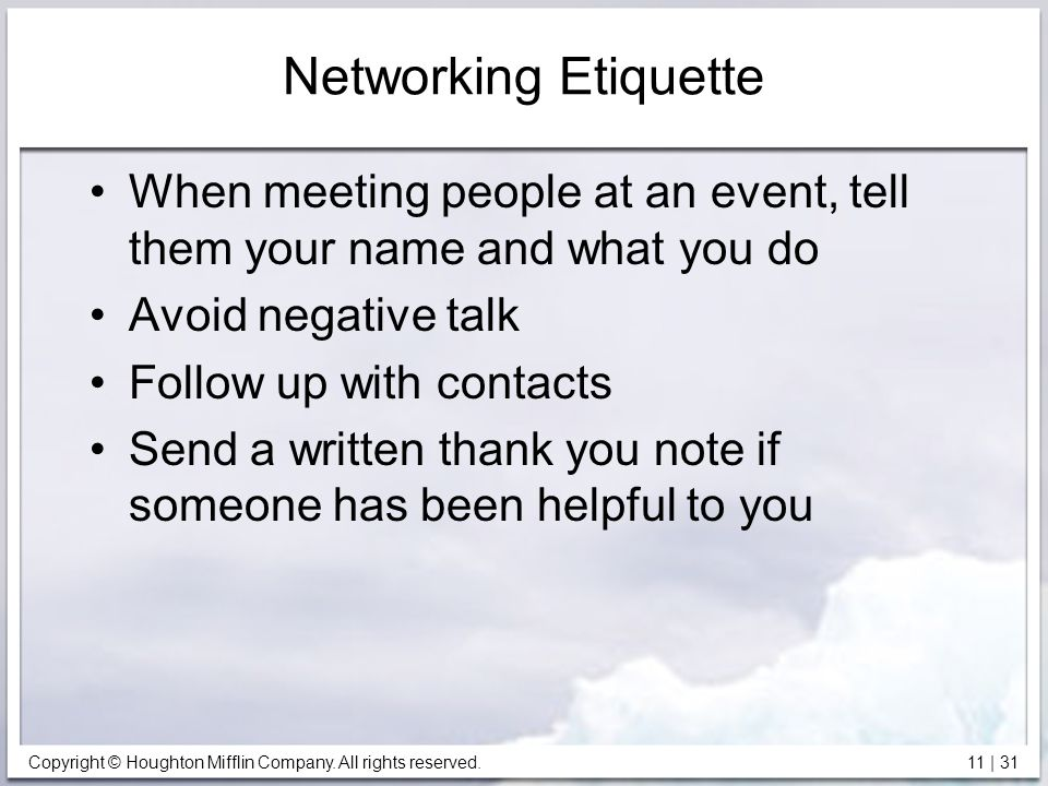 Copyright © Houghton Mifflin Company. All rights reserved. 11 | 31 Networking Etiquette When meeting people at an event, tell them your name and what
