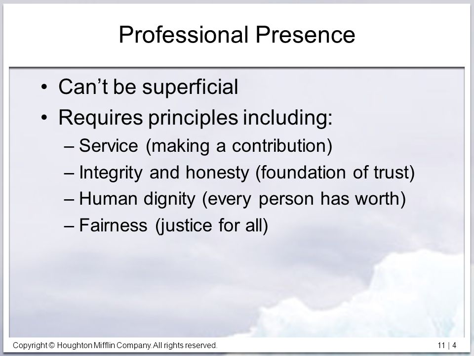 Copyright © Houghton Mifflin Company. All rights reserved. 11 | 4 Professional Presence Can't be superficial Requires principles including: –Service (