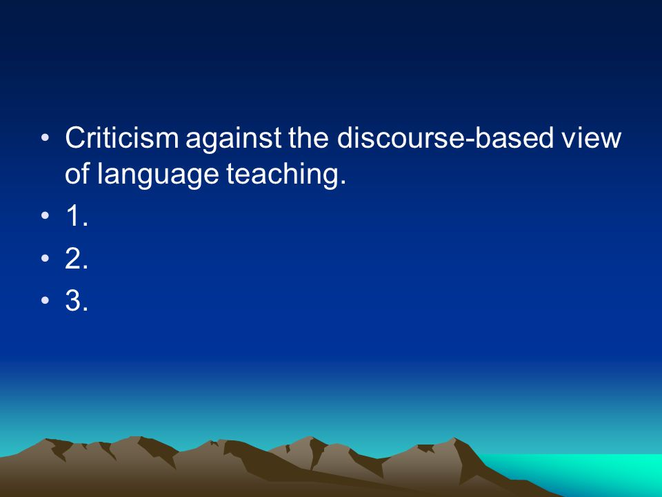 Criticism against the discourse-based view of language teaching. 1. 2. 3.