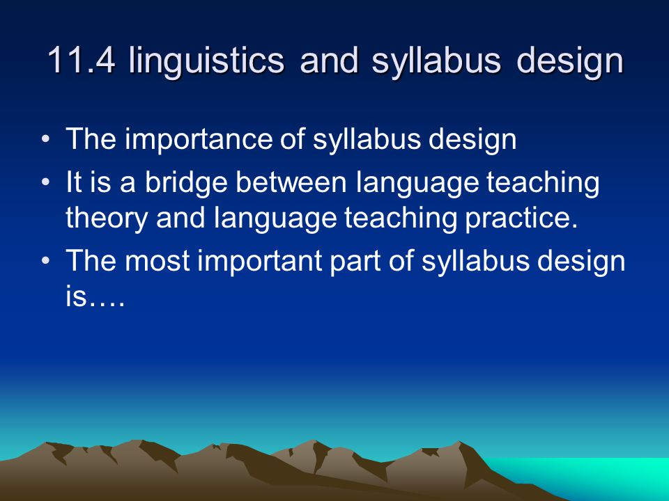 11.4 linguistics and syllabus design The importance of syllabus design It is a bridge between language teaching theory and language teaching practice.