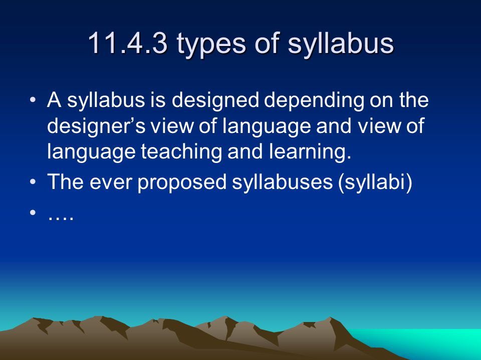 11.4.3 types of syllabus A syllabus is designed depending on the designer's view of language and view of language teaching and learning.