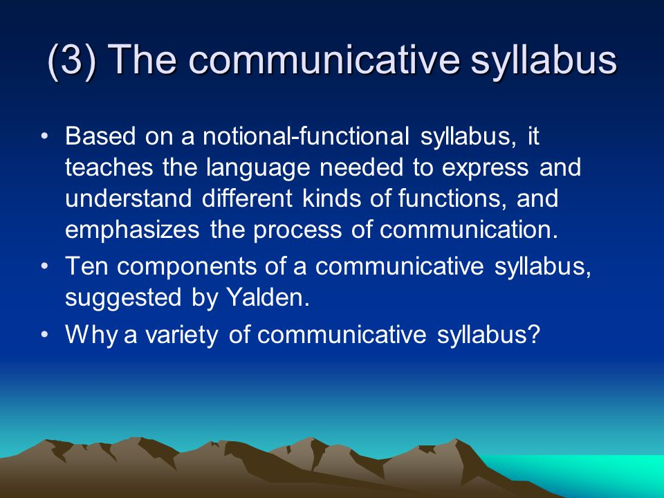 (3) The communicative syllabus Based on a notional-functional syllabus, it teaches the language needed to express and understand different kinds of functions, and emphasizes the process of communication.