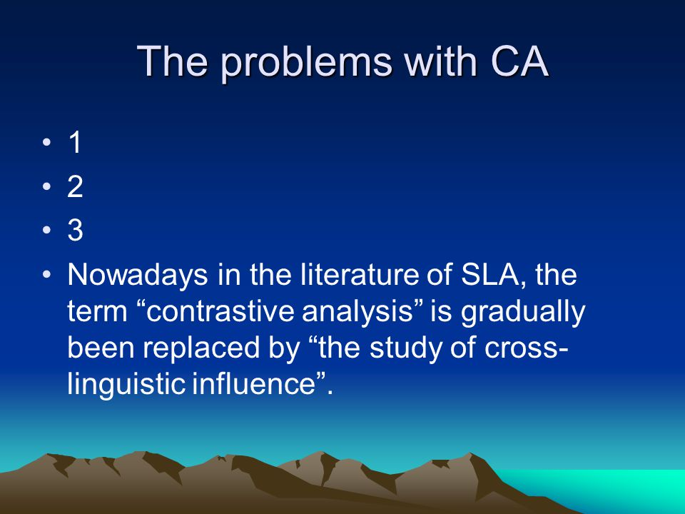 The problems with CA 1 2 3 Nowadays in the literature of SLA, the term contrastive analysis is gradually been replaced by the study of cross- linguistic influence .