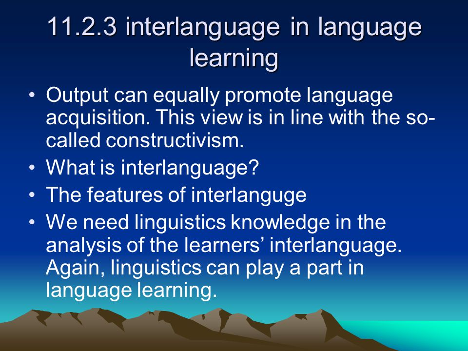 11.2.3 interlanguage in language learning Output can equally promote language acquisition.