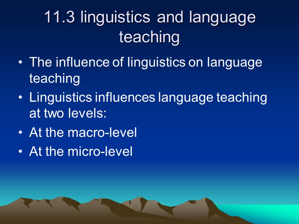 11.3 linguistics and language teaching The influence of linguistics on language teaching Linguistics influences language teaching at two levels: At the macro-level At the micro-level