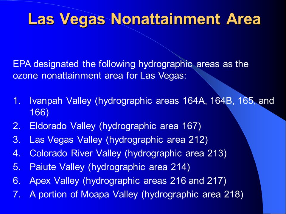 Las Vegas Nonattainment Area 1.Ivanpah Valley (hydrographic areas 164A, 164B, 165, and 166) 2.Eldorado Valley (hydrographic area 167) 3.Las Vegas Valley (hydrographic area 212) 4.Colorado River Valley (hydrographic area 213) 5.Paiute Valley (hydrographic area 214) 6.Apex Valley (hydrographic areas 216 and 217) 7.A portion of Moapa Valley (hydrographic area 218) EPA designated the following hydrographic areas as the ozone nonattainment area for Las Vegas: