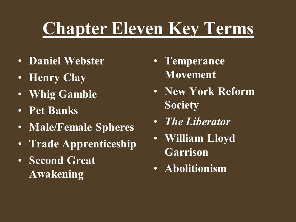 Chapter Eleven Key Terms Daniel Webster Henry Clay Whig Gamble Pet Banks Male/Female Spheres Trade Apprenticeship Second Great Awakening Temperance Mo