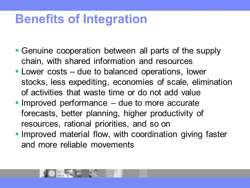 Benefits of Integration  Genuine cooperation between all parts of the supply chain, with shared information and resources  Lower costs – due to balanced operations, lower stocks, less expediting, economies of scale, elimination of activities that waste time or do not add value  Improved performance – due to more accurate forecasts, better planning, higher productivity of resources, rational priorities, and so on  Improved material flow, with coordination giving faster and more reliable movements