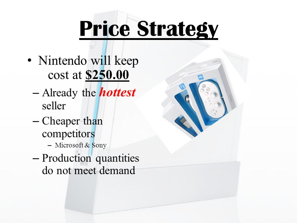Price Strategy Nintendo will keep cost at $250.00 –Already the hottest seller –Cheaper than competitors –Microsoft & Sony –Production quantities do not meet demand