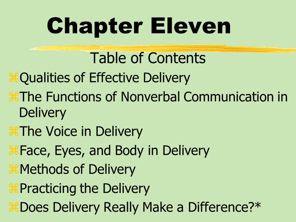 Chapter Eleven Table of Contents zQualities of Effective Delivery zThe Functions of Nonverbal Communication in Delivery zThe Voice in Delivery zFace, Eyes, and Body in Delivery zMethods of Delivery zPracticing the Delivery zDoes Delivery Really Make a Difference *