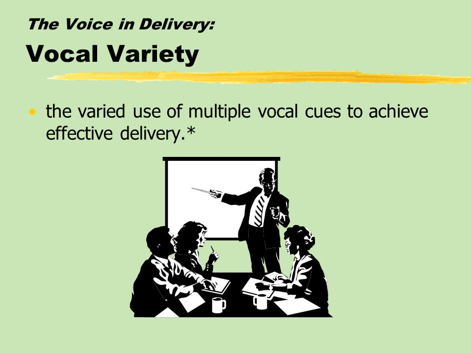 The Voice in Delivery: Vocal Variety the varied use of multiple vocal cues to achieve effective delivery.*
